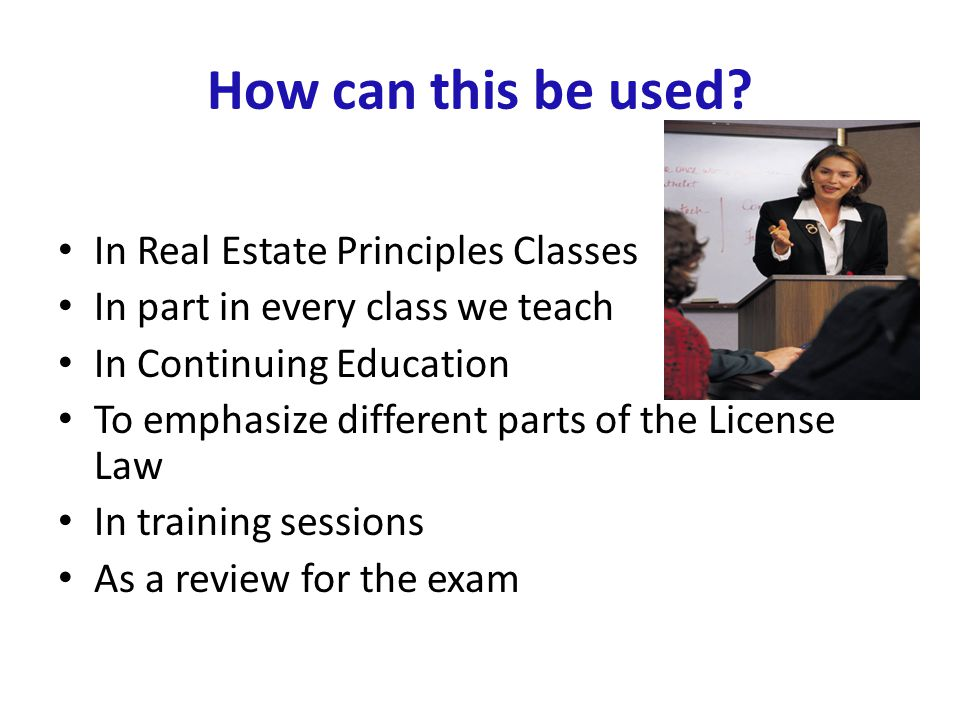 How can this be used? In Real Estate Principles Classes In part in every class we teach In Continuing Education To emphasize different parts of the Li