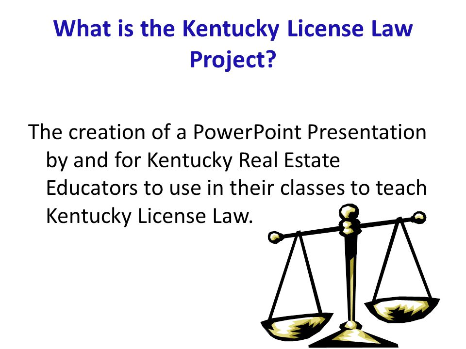 What is the Kentucky License Law Project? The creation of a PowerPoint Presentation by and for Kentucky Real Estate Educators to use in their classes