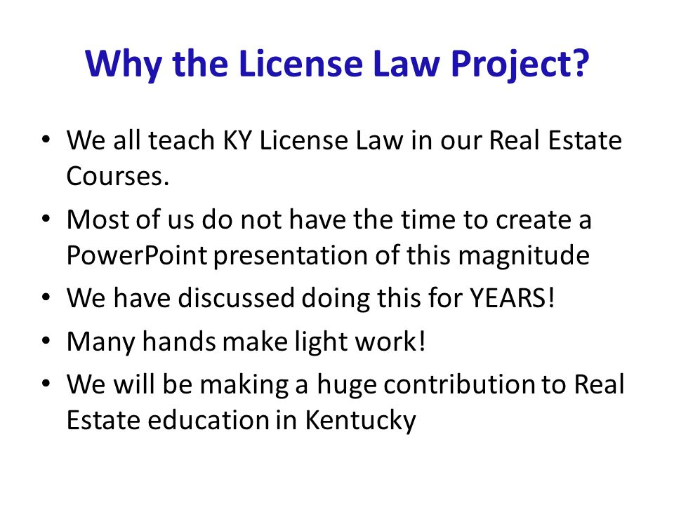 Why the License Law Project? We all teach KY License Law in our Real Estate Courses. Most of us do not have the time to create a PowerPoint presentati