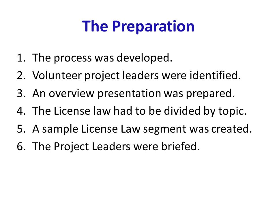 The Preparation 1.The process was developed. 2.Volunteer project leaders were identified. 3.An overview presentation was prepared. 4.The License law h