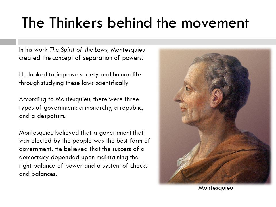 The Thinkers behind the movement In his work The Spirit of the Laws, Montesquieu created the concept of separation of powers.