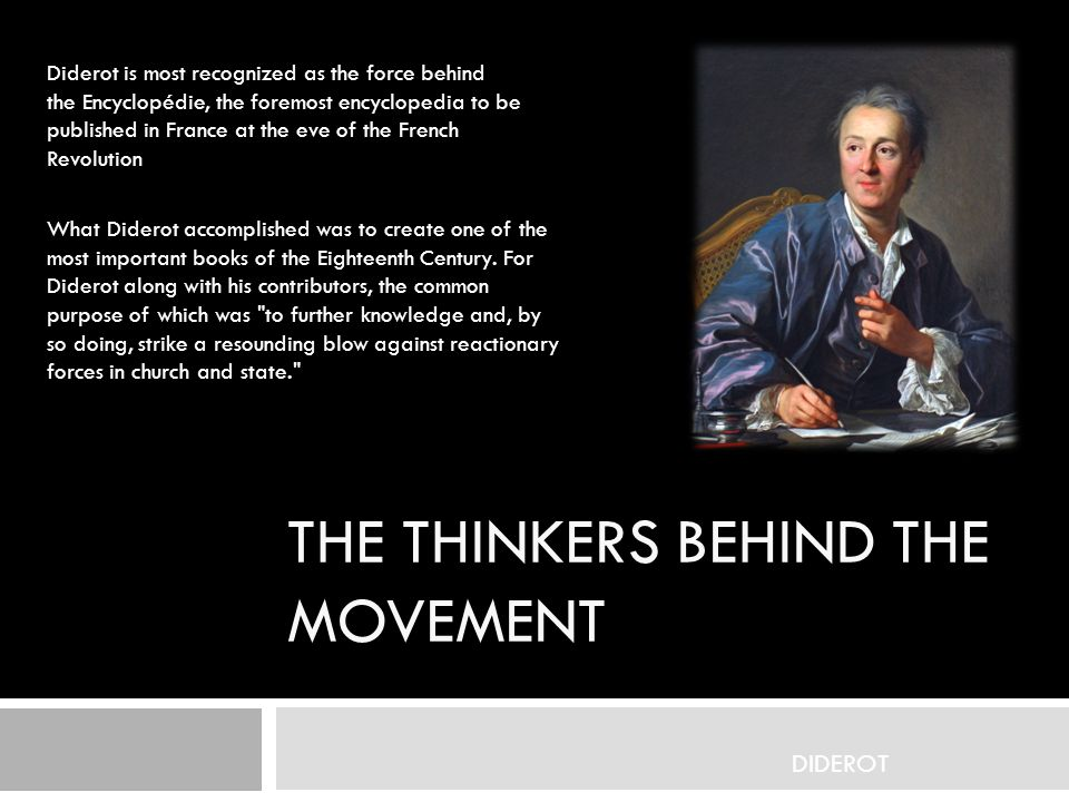 THE THINKERS BEHIND THE MOVEMENT Diderot is most recognized as the force behind the Encyclopédie, the foremost encyclopedia to be published in France at the eve of the French Revolution DIDEROT What Diderot accomplished was to create one of the most important books of the Eighteenth Century.
