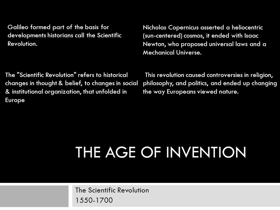 THE AGE OF INVENTION The Scientific Revolution 1550-1700 Galileo formed part of the basis for developments historians call the Scientific Revolution.