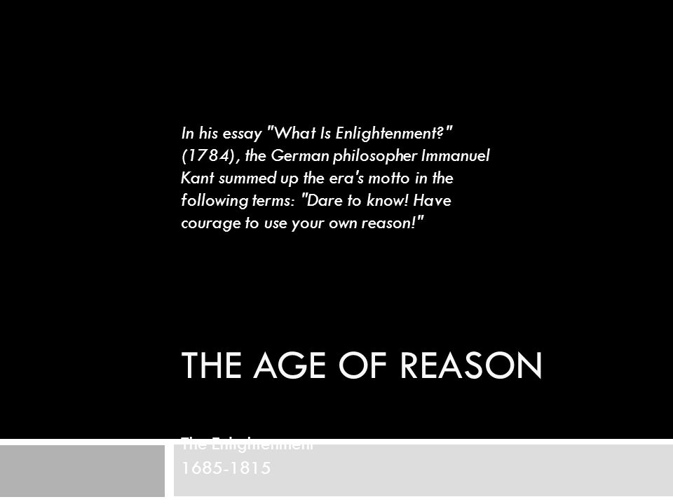 THE AGE OF REASON The Enlightenment 1685-1815 In his essay What Is Enlightenment (1784), the German philosopher Immanuel Kant summed up the era s motto in the following terms: Dare to know.