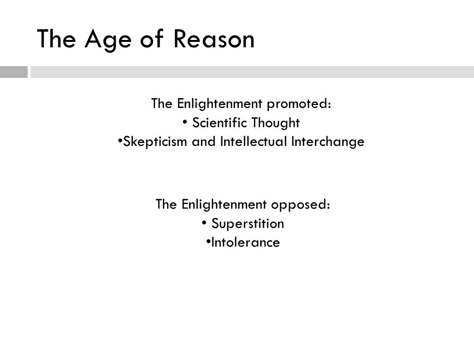 The Age of Reason The Enlightenment promoted: Scientific Thought Skepticism and Intellectual Interchange The Enlightenment opposed: Superstition Intolerance