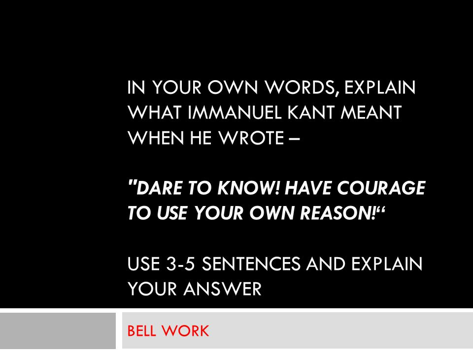 IN YOUR OWN WORDS, EXPLAIN WHAT IMMANUEL KANT MEANT WHEN HE WROTE – DARE TO KNOW.