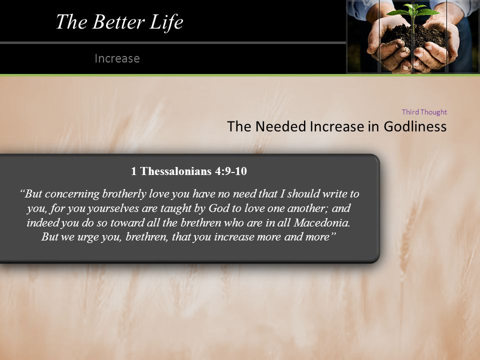 The Better Life Increase Third Thought The Needed Increase in Godliness 1 Thessalonians 4:9-10 But concerning brotherly love you have no need that I should write to you, for you yourselves are taught by God to love one another; and indeed you do so toward all the brethren who are in all Macedonia.