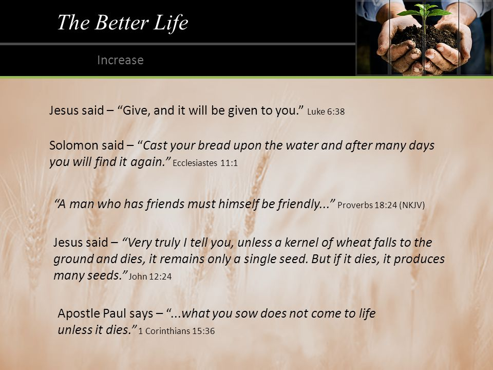 The Better Life Increase Jesus said – Give, and it will be given to you. Luke 6:38 Solomon said – Cast your bread upon the water and after many days you will find it again. Ecclesiastes 11:1 A man who has friends must himself be friendly... Proverbs 18:24 (NKJV) Jesus said – Very truly I tell you, unless a kernel of wheat falls to the ground and dies, it remains only a single seed.