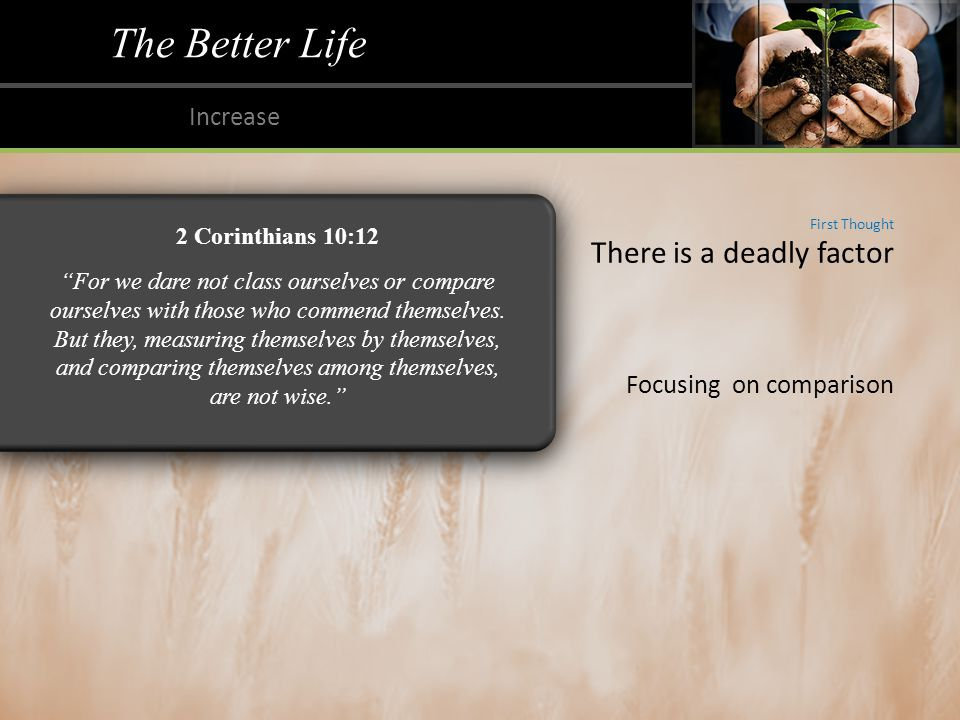 The Better Life Increase First Thought There is a deadly factor Focusing on comparison 2 Corinthians 10:12 For we dare not class ourselves or compare ourselves with those who commend themselves.
