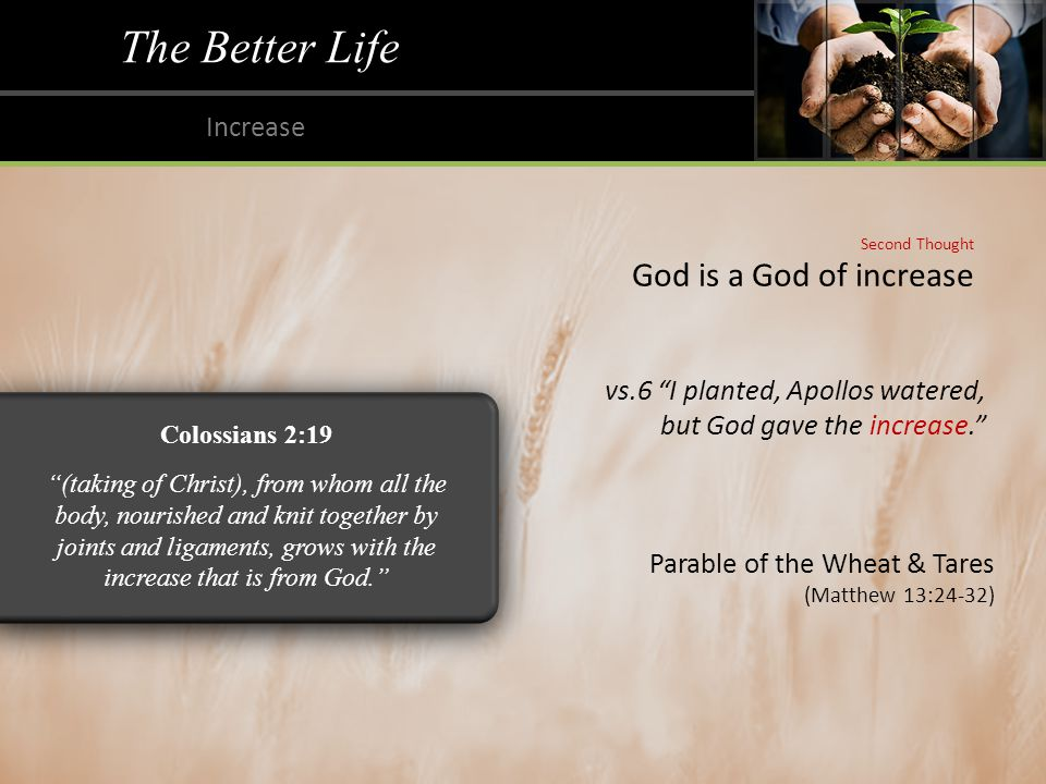 The Better Life Increase Second Thought God is a God of increase vs.6 I planted, Apollos watered, but God gave the increase. Colossians 2:19 (taking of Christ), from whom all the body, nourished and knit together by joints and ligaments, grows with the increase that is from God. Parable of the Wheat & Tares (Matthew 13:24-32)