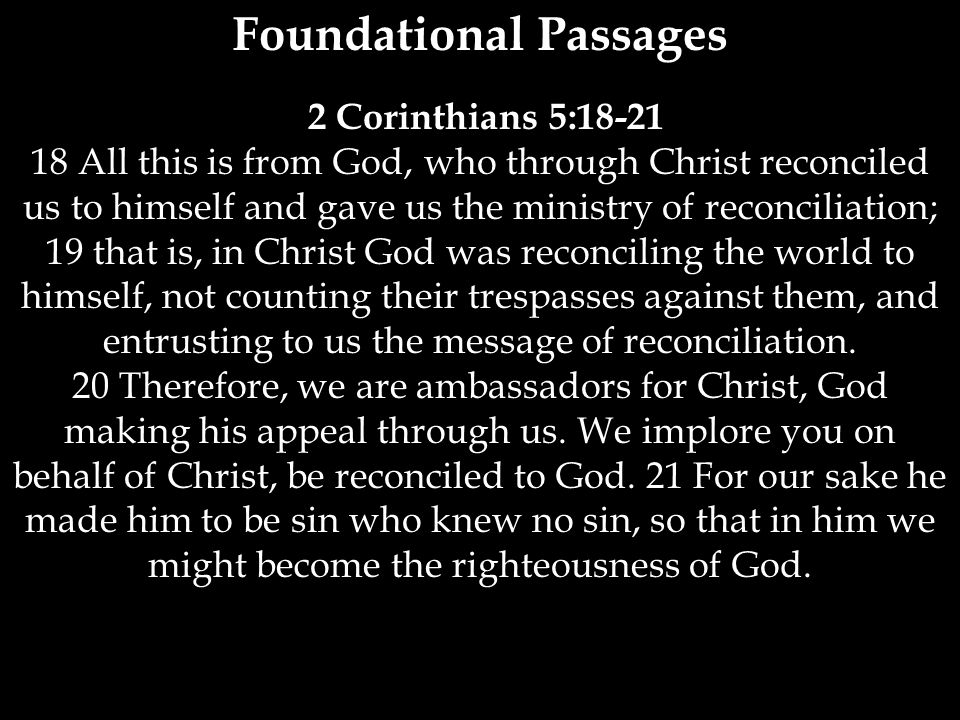 Foundational Passages 2 Corinthians 5:18-21 18 All this is from God, who through Christ reconciled us to himself and gave us the ministry of reconcili