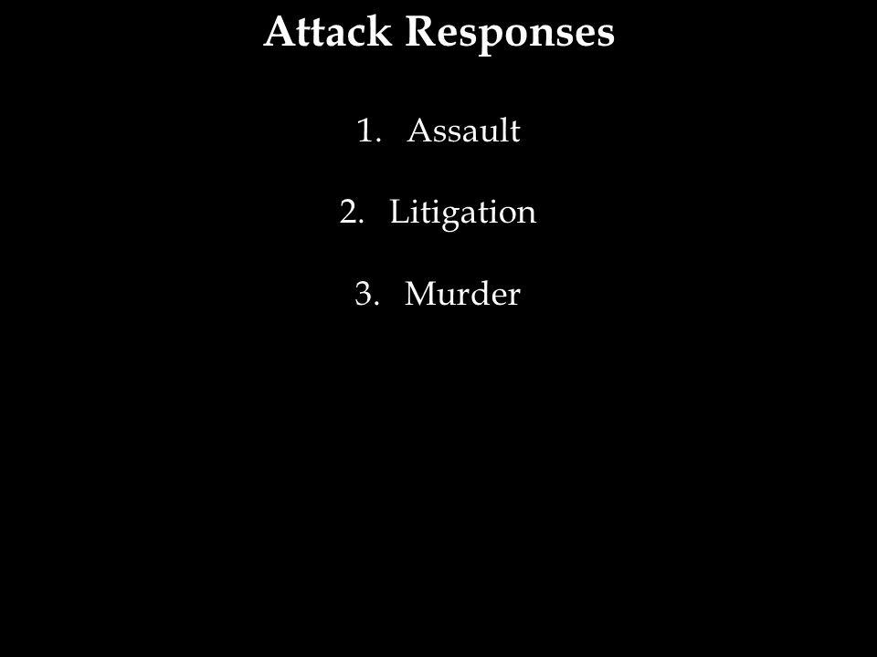 Attack Responses 1.Assault 2.Litigation 3.Murder