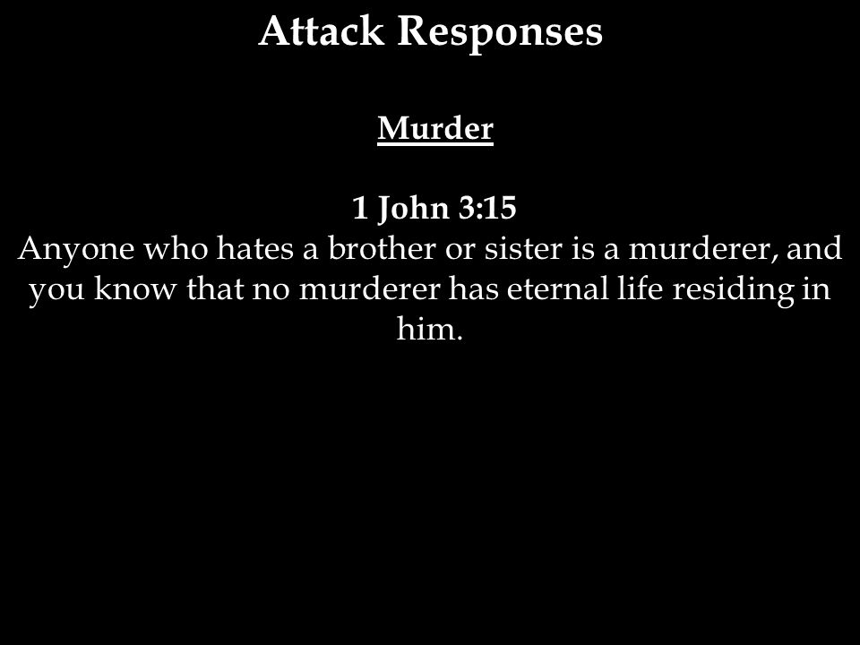 Attack Responses Murder 1 John 3:15 Anyone who hates a brother or sister is a murderer, and you know that no murderer has eternal life residing in him