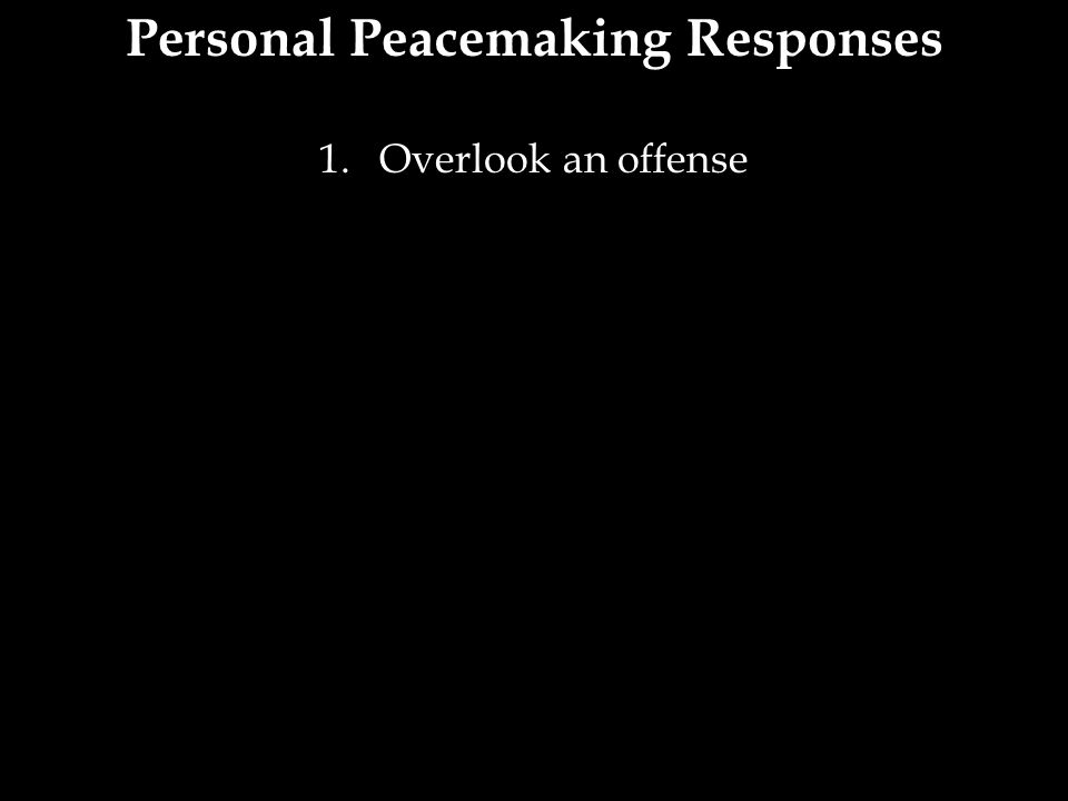 Personal Peacemaking Responses 1.Overlook an offense