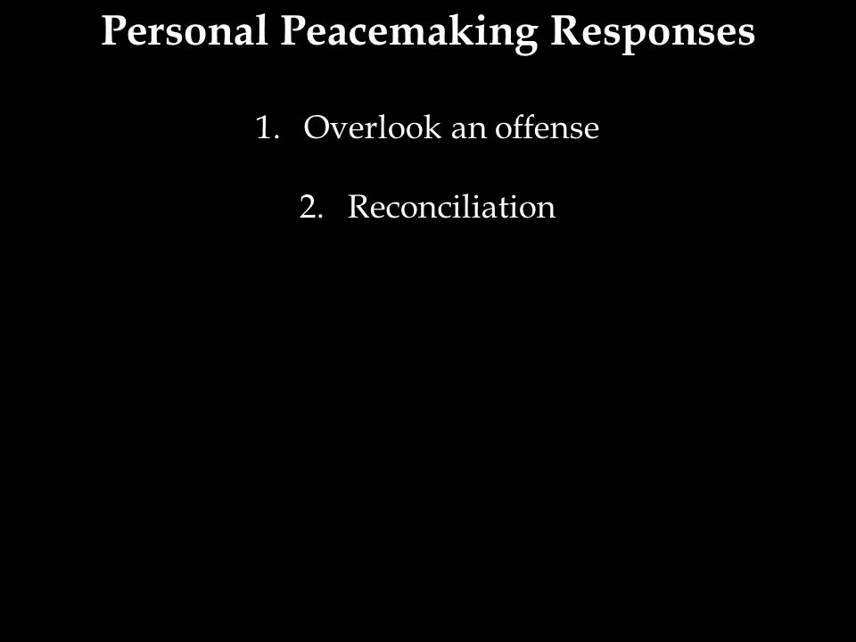 Personal Peacemaking Responses 1.Overlook an offense 2.Reconciliation