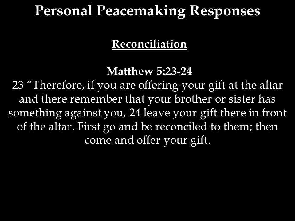 """Personal Peacemaking Responses Reconciliation Matthew 5:23-24 23 """"Therefore, if you are offering your gift at the altar and there remember that your b"""