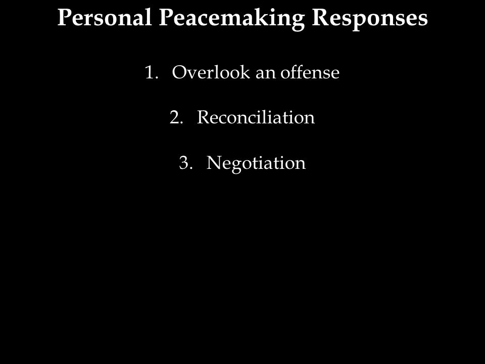 Personal Peacemaking Responses 1.Overlook an offense 2.Reconciliation 3.Negotiation
