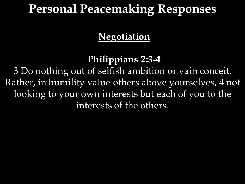 Personal Peacemaking Responses Negotiation Philippians 2:3-4 3 Do nothing out of selfish ambition or vain conceit. Rather, in humility value others ab