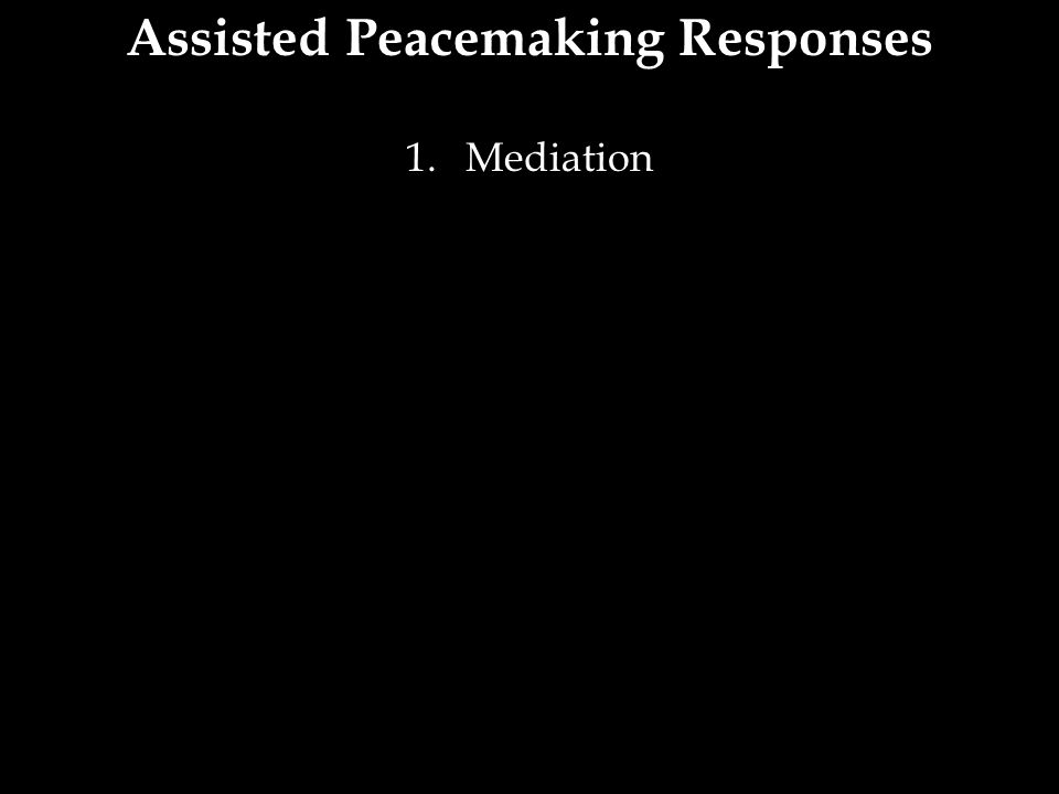 Assisted Peacemaking Responses 1.Mediation