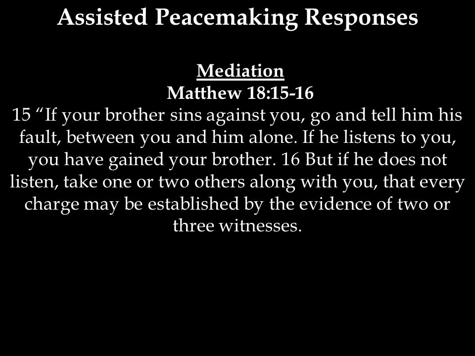 """Assisted Peacemaking Responses Mediation Matthew 18:15-16 15 """"If your brother sins against you, go and tell him his fault, between you and him alone."""