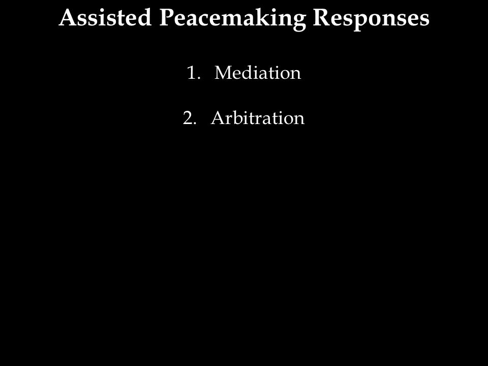 Assisted Peacemaking Responses 1.Mediation 2.Arbitration