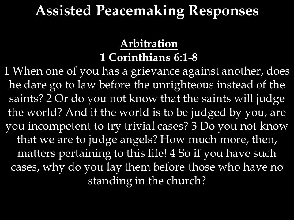 Assisted Peacemaking Responses Arbitration 1 Corinthians 6:1-8 1 When one of you has a grievance against another, does he dare go to law before the un