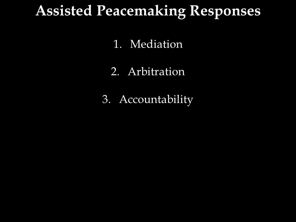 Assisted Peacemaking Responses 1.Mediation 2.Arbitration 3.Accountability