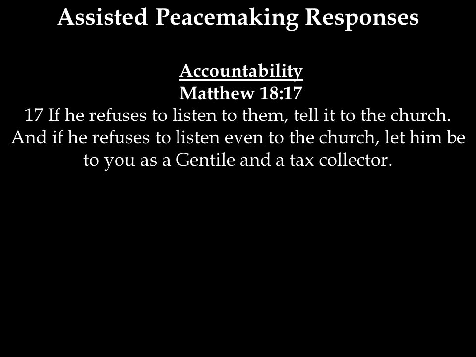 Assisted Peacemaking Responses Accountability Matthew 18:17 17 If he refuses to listen to them, tell it to the church. And if he refuses to listen eve