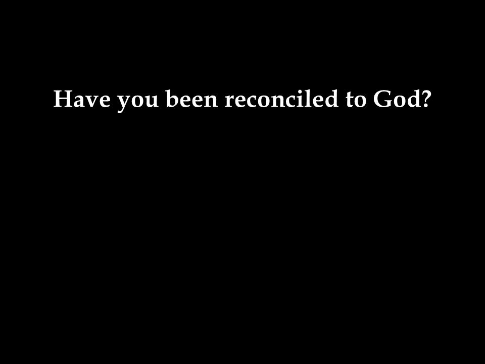 Have you been reconciled to God?