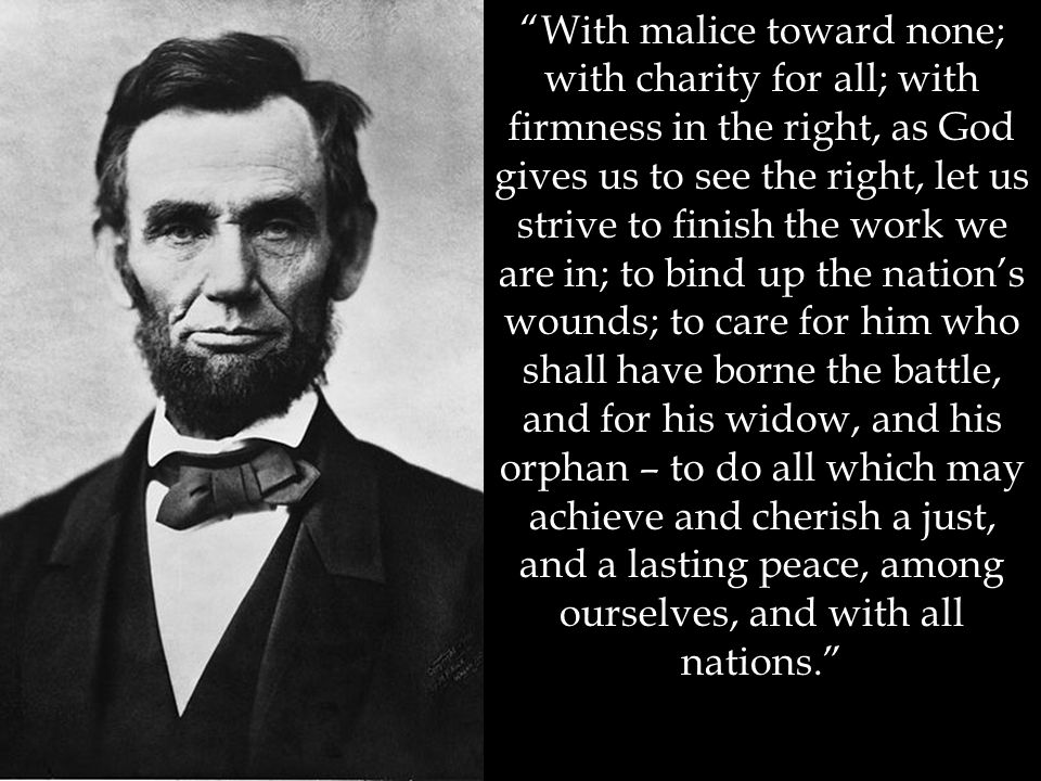 """""""With malice toward none; with charity for all; with firmness in the right, as God gives us to see the right, let us strive to finish the work we are"""