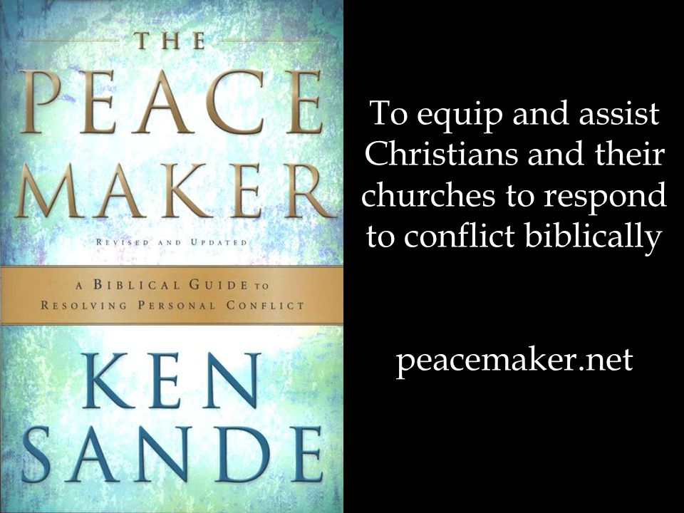 To equip and assist Christians and their churches to respond to conflict biblically peacemaker.net