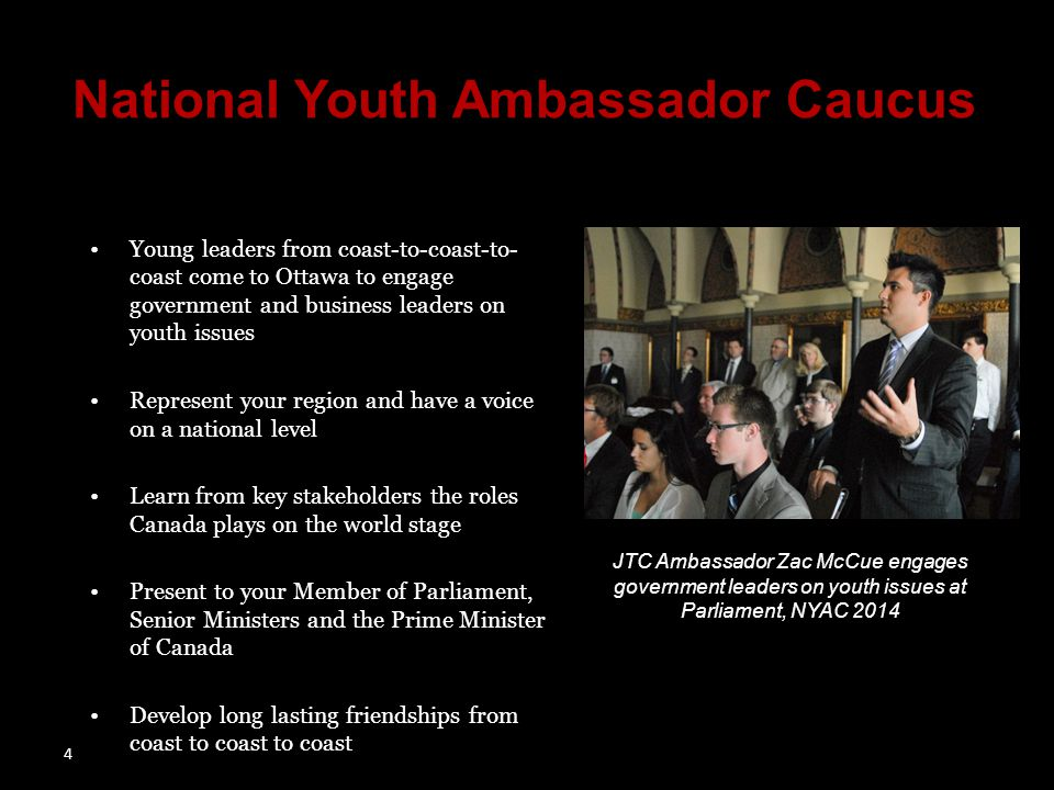 4 National Youth Ambassador Caucus Young leaders from coast-to-coast-to- coast come to Ottawa to engage government and business leaders on youth issues Represent your region and have a voice on a national level Learn from key stakeholders the roles Canada plays on the world stage Present to your Member of Parliament, Senior Ministers and the Prime Minister of Canada Develop long lasting friendships from coast to coast to coast JTC Ambassador Zac McCue engages government leaders on youth issues at Parliament, NYAC 2014