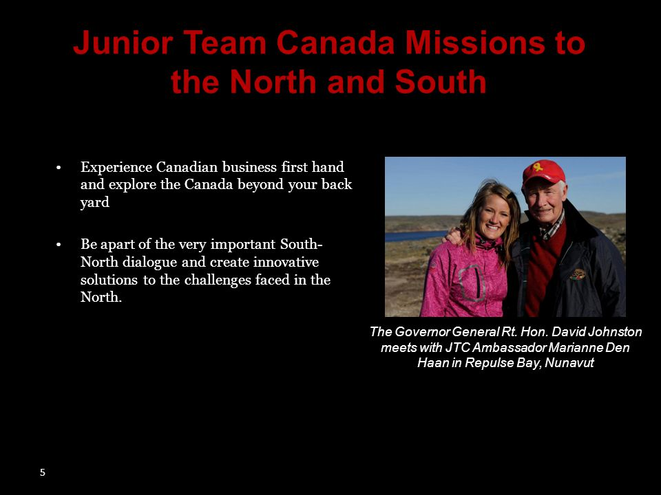 5 Junior Team Canada Missions to the North and South Experience Canadian business first hand and explore the Canada beyond your back yard Be apart of the very important South- North dialogue and create innovative solutions to the challenges faced in the North.