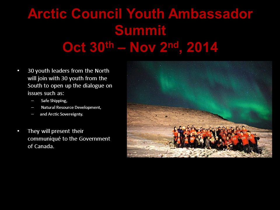 Arctic Council Youth Ambassador Summit Oct 30 th – Nov 2 nd, 2014 30 youth leaders from the North will join with 30 youth from the South to open up the dialogue on issues such as: – Safe Shipping, – Natural Resource Development, – and Arctic Sovereignty.