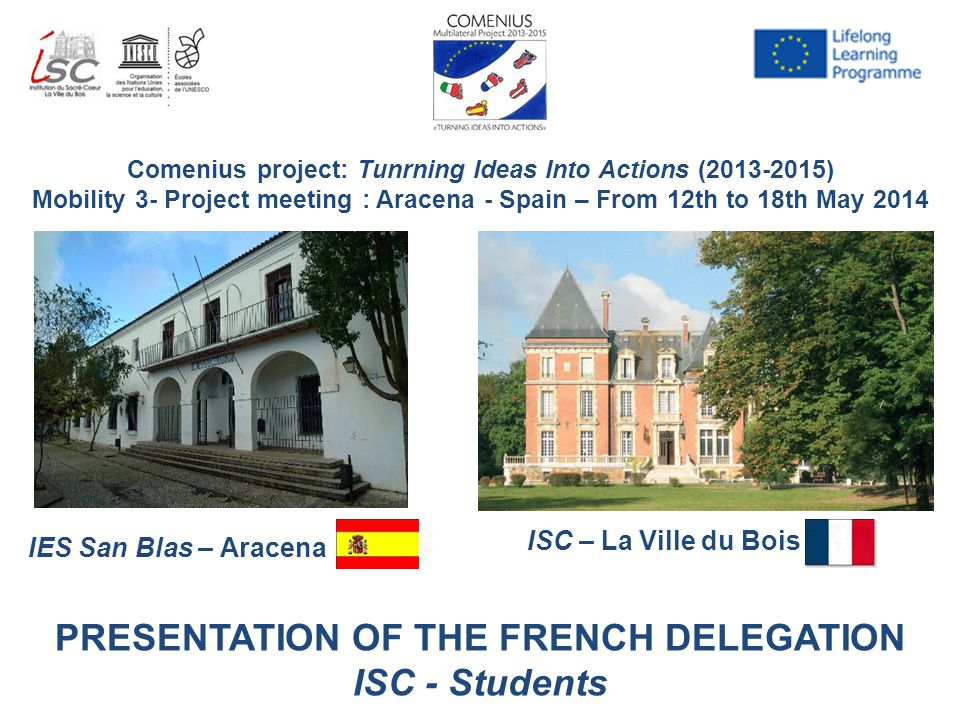 Comenius project: Tunrning Ideas Into Actions (2013-2015) Mobility 3- Project meeting : Aracena - Spain – From 12th to 18th May 2014 IES San Blas – Aracena ISC – La Ville du Bois PRESENTATION OF THE FRENCH DELEGATION ISC - Students