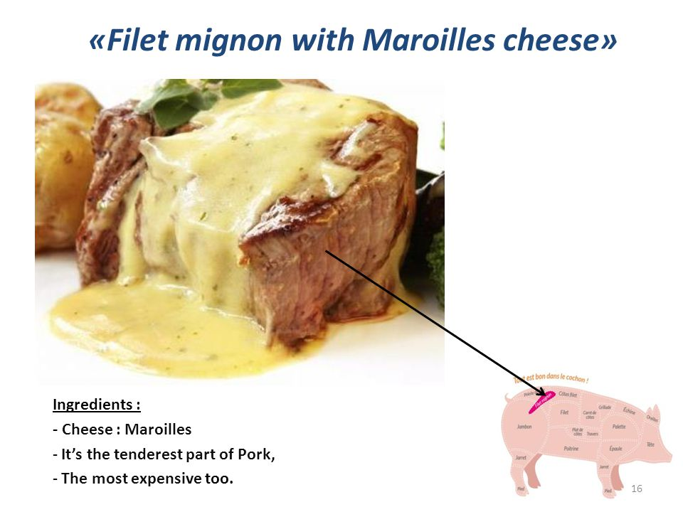 «Filet mignon with Maroilles cheese» Ingredients : - Cheese : Maroilles - It's the tenderest part of Pork, - The most expensive too.