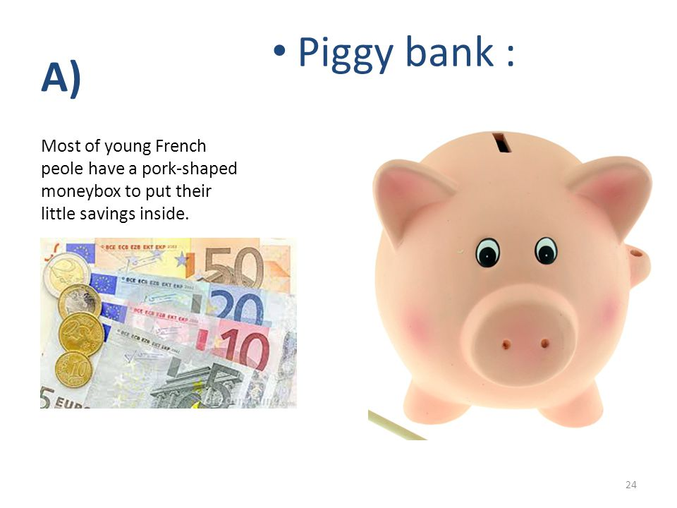 A) Piggy bank : Most of young French peole have a pork-shaped moneybox to put their little savings inside.