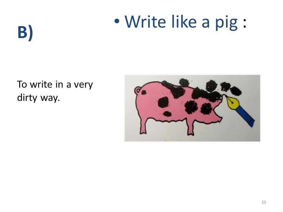 B) Write like a pig : To write in a very dirty way. 29