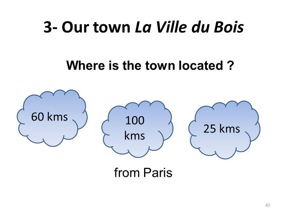 3- Our town La Ville du Bois Where is the town located ? from Paris 60 kms 25 kms 100 kms 40
