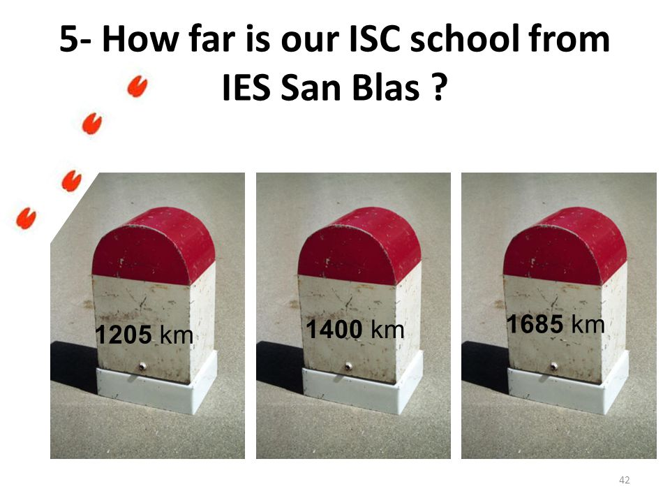 5- How far is our ISC school from IES San Blas ? 1205 km 1400 km 1685 km 42