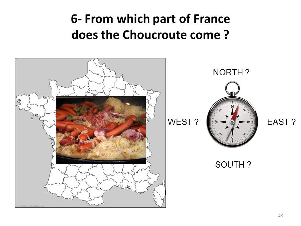 6- From which part of France does the Choucroute come ? NORTH ? SOUTH ? WEST ?EAST ? 43