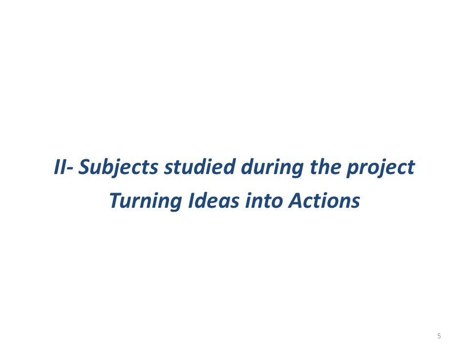 II- Subjects studied during the project Turning Ideas into Actions 5