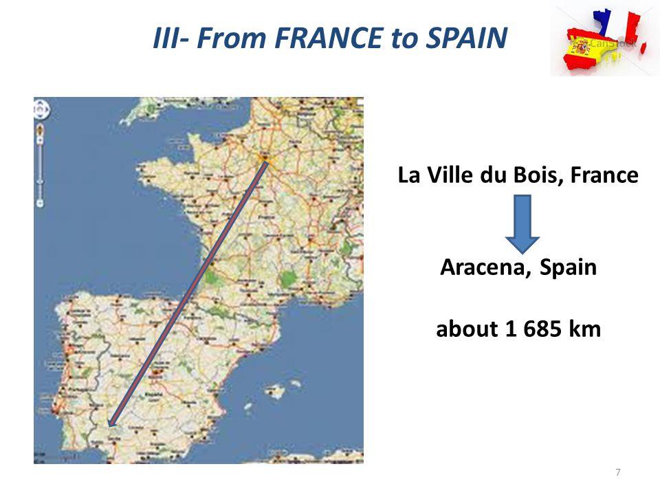 III- From FRANCE to SPAIN La Ville du Bois, France Aracena, Spain about 1 685 km 7