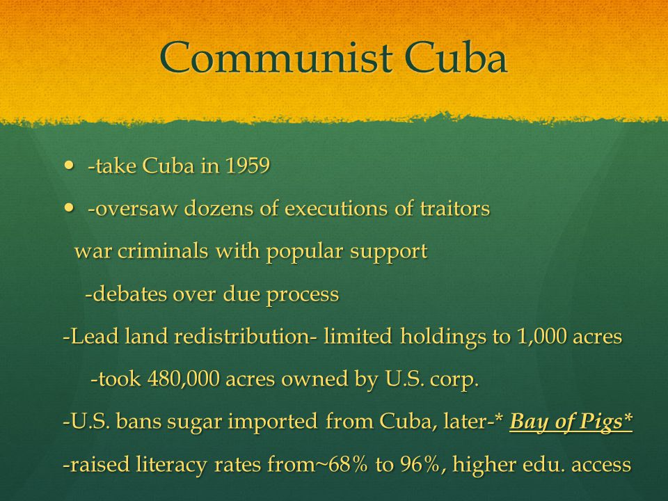 Communist Cuba -take Cuba in 1959 -take Cuba in 1959 -oversaw dozens of executions of traitors -oversaw dozens of executions of traitors war criminals with popular support war criminals with popular support -debates over due process -debates over due process -Lead land redistribution- limited holdings to 1,000 acres -took 480,000 acres owned by U.S.