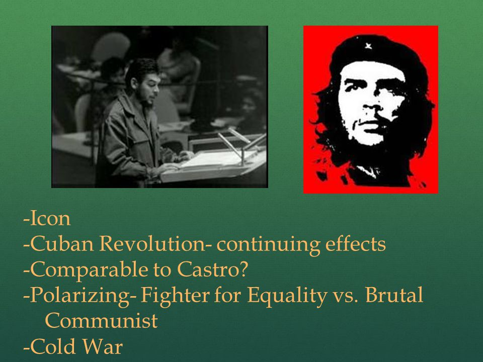 -Icon -Cuban Revolution- continuing effects -Comparable to Castro.