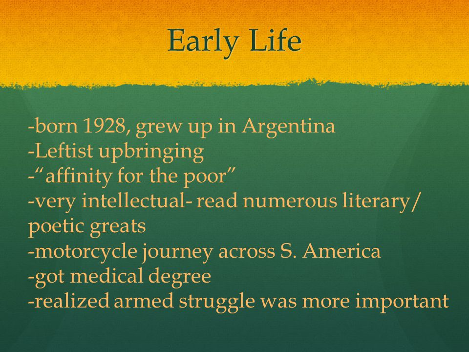 Early Life -born 1928, grew up in Argentina -Leftist upbringing - affinity for the poor -very intellectual- read numerous literary/ poetic greats -motorcycle journey across S.