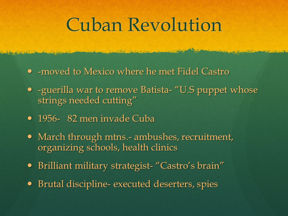 Cuban Revolution -moved to Mexico where he met Fidel Castro -moved to Mexico where he met Fidel Castro -guerilla war to remove Batista- U.S puppet whose strings needed cutting -guerilla war to remove Batista- U.S puppet whose strings needed cutting 1956- 82 men invade Cuba 1956- 82 men invade Cuba March through mtns.- ambushes, recruitment, organizing schools, health clinics March through mtns.- ambushes, recruitment, organizing schools, health clinics Brilliant military strategist- Castro's brain Brilliant military strategist- Castro's brain Brutal discipline- executed deserters, spies Brutal discipline- executed deserters, spies