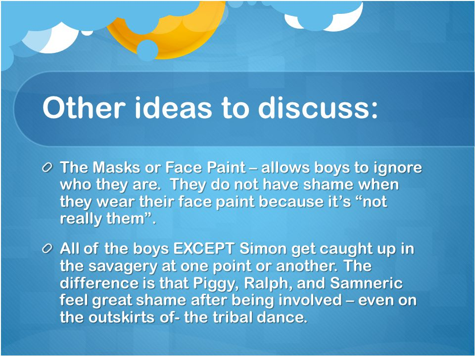 Other ideas to discuss: The Masks or Face Paint – allows boys to ignore who they are.