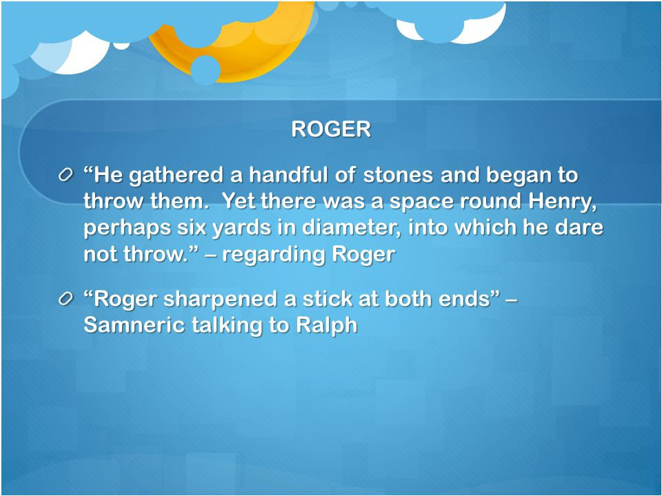 ROGER He gathered a handful of stones and began to throw them.