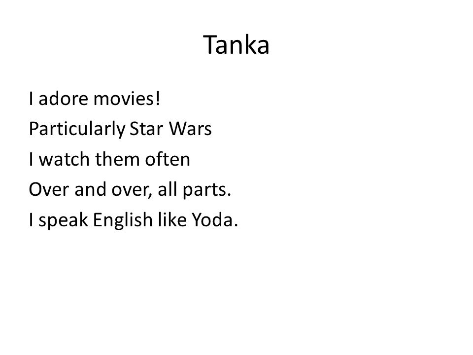 Tanka I adore movies. Particularly Star Wars I watch them often Over and over, all parts.